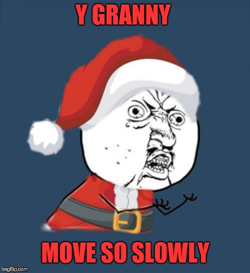 Y GRANNY MOVE SO SLOWLY | made w/ Imgflip meme maker
