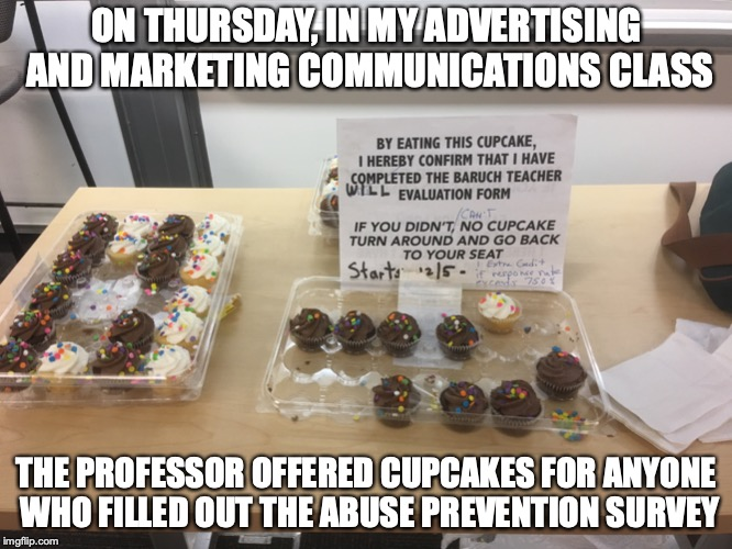 Incentive in Class | ON THURSDAY, IN MY ADVERTISING AND MARKETING COMMUNICATIONS CLASS THE PROFESSOR OFFERED CUPCAKES FOR ANYONE WHO FILLED OUT THE ABUSE PREVENT | image tagged in college,memes,cupcakes | made w/ Imgflip meme maker