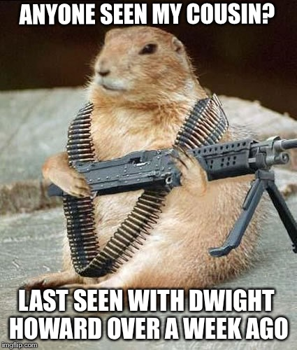 Lemmywinks Gerbil Gay Rights  | ANYONE SEEN MY COUSIN? LAST SEEN WITH DWIGHT HOWARD OVER A WEEK AGO | image tagged in lemmywinks gerbil gay rights | made w/ Imgflip meme maker