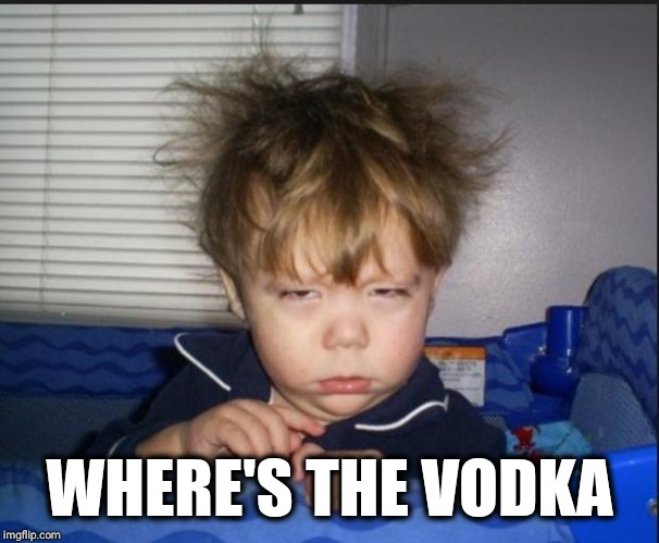 Tired child | WHERE'S THE VODKA | image tagged in tired child | made w/ Imgflip meme maker