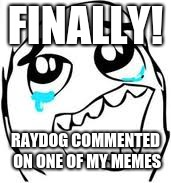 Thank You Raydog!!!! | FINALLY! RAYDOG COMMENTED ON ONE OF MY MEMES | image tagged in memes,tears of joy,raydog | made w/ Imgflip meme maker