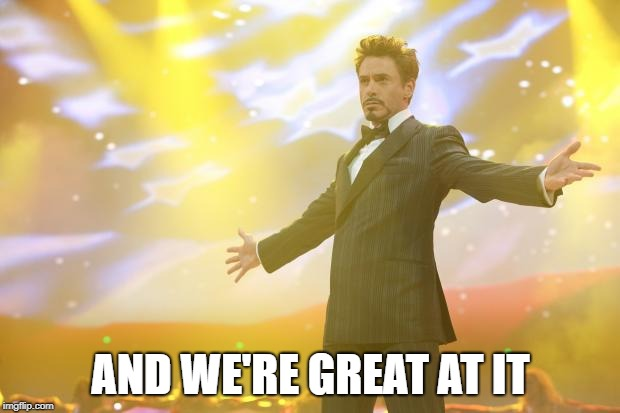 Tony Stark success | AND WE'RE GREAT AT IT | image tagged in tony stark success | made w/ Imgflip meme maker
