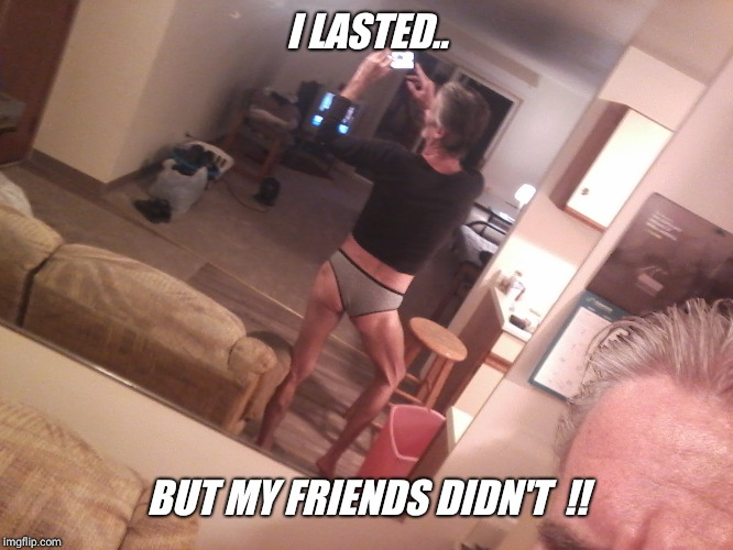 I LASTED.. BUT MY FRIENDS DIDN'T  !! | made w/ Imgflip meme maker