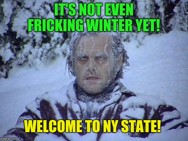 Jack Nicholson The Shining Snow Meme | IT'S NOT EVEN FRICKING WINTER YET! WELCOME TO NY STATE! | image tagged in memes,jack nicholson the shining snow | made w/ Imgflip meme maker