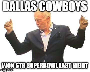How 'Bout Dem Boys | DALLAS COWBOYS WON 6TH SUPERBOWL LAST NIGHT | image tagged in dallas cowboys,nfl,football,jerry jones,super bowl,nfl memes | made w/ Imgflip meme maker