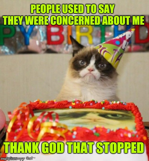 Grumpy Cat Birthday Meme | PEOPLE USED TO SAY THEY WERE CONCERNED ABOUT ME THANK GOD THAT STOPPED | image tagged in memes,grumpy cat birthday,grumpy cat | made w/ Imgflip meme maker