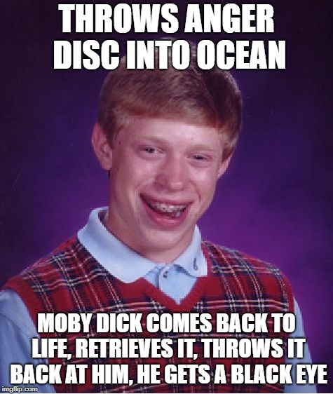 Bad Luck Brian Meme | THROWS ANGER DISC INTO OCEAN MOBY DICK COMES BACK TO LIFE, RETRIEVES IT, THROWS IT BACK AT HIM, HE GETS A BLACK EYE | image tagged in memes,bad luck brian | made w/ Imgflip meme maker