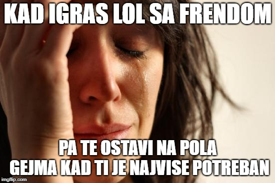 First World Problems Meme |  KAD IGRAS LOL SA FRENDOM; PA TE OSTAVI NA POLA GEJMA KAD TI JE NAJVISE POTREBAN | image tagged in memes,first world problems | made w/ Imgflip meme maker