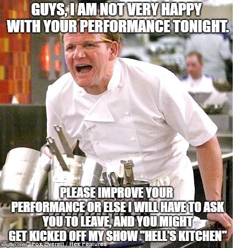 Gordon Ramsay if he wasn't so potty mouthed | GUYS, I AM NOT VERY HAPPY WITH YOUR PERFORMANCE TONIGHT. PLEASE IMPROVE YOUR PERFORMANCE OR ELSE I WILL HAVE TO ASK YOU TO LEAVE, AND YOU MI | image tagged in memes,chef gordon ramsay | made w/ Imgflip meme maker
