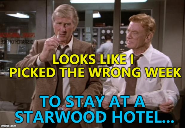 The details of 500 million guests from the Starwood division of Marriott Hotels have been hacked | LOOKS LIKE I PICKED THE WRONG WEEK TO STAY AT A STARWOOD HOTEL... | image tagged in airplane wrong week,memes,hack,hotels,films | made w/ Imgflip meme maker