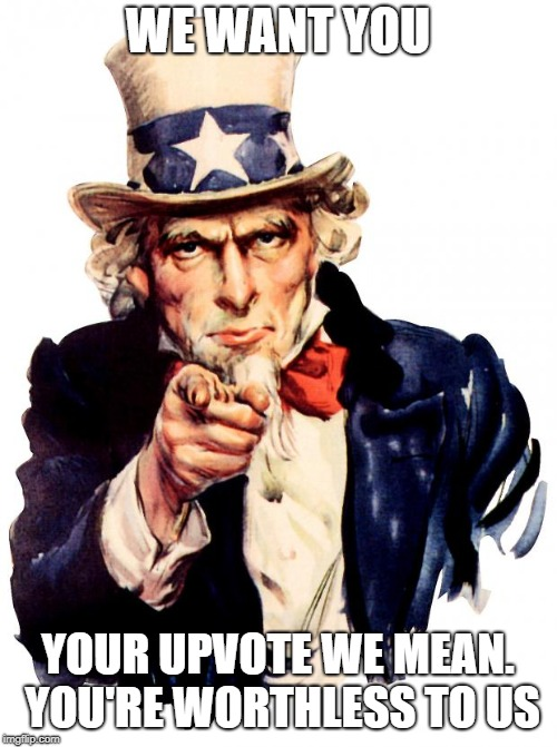 Uncle Sam Meme | WE WANT YOU YOUR UPVOTE WE MEAN. YOU'RE WORTHLESS TO US | image tagged in memes,uncle sam | made w/ Imgflip meme maker