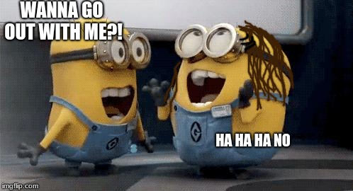 BOB HELP ME PRACTICE ASKING HER OUT!  | WANNA GO OUT WITH ME?! HA HA HA NO | image tagged in memes,excited minions | made w/ Imgflip meme maker