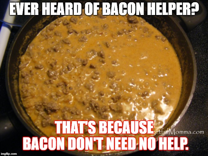 BACON!!! | EVER HEARD OF BACON HELPER? THAT'S BECAUSE BACON DON'T NEED NO HELP. | image tagged in hamburger helper | made w/ Imgflip meme maker