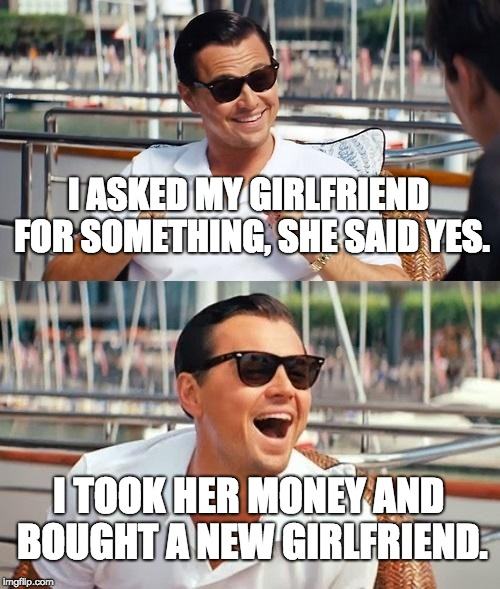 Gangster | I ASKED MY GIRLFRIEND FOR SOMETHING, SHE SAID YES. I TOOK HER MONEY AND BOUGHT A NEW GIRLFRIEND. | image tagged in memes,leonardo dicaprio wolf of wall street | made w/ Imgflip meme maker
