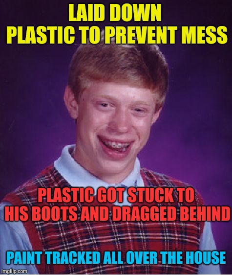Brian briefly had a job as a house painter...briefly | LAID DOWN PLASTIC TO PREVENT MESS PAINT TRACKED ALL OVER THE HOUSE PLASTIC GOT STUCK TO HIS BOOTS AND DRAGGED BEHIND | image tagged in memes,bad luck brian,painting | made w/ Imgflip meme maker