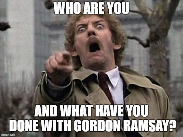 Bodysnatcher accusation | WHO ARE YOU AND WHAT HAVE YOU DONE WITH GORDON RAMSAY? | image tagged in bodysnatcher accusation | made w/ Imgflip meme maker