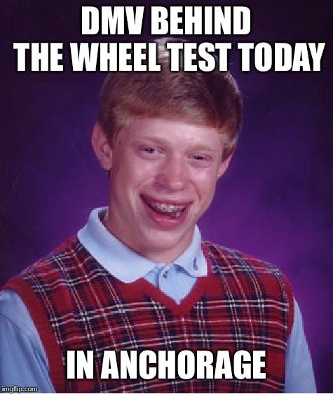 Brian in Alaska | DMV BEHIND THE WHEEL TEST TODAY IN ANCHORAGE | image tagged in memes,bad luck brian,dmv,anchorage,alaska,earthquake | made w/ Imgflip meme maker