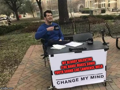 Change My Mind | MY BLOODY VALENTINE (THE BAND) MAKES SONIC YOUTH SOUND LIKE LAWRENCE WELK | image tagged in change my mind,my bloody valentine,sonic youth,both cool bands,one is still louder though | made w/ Imgflip meme maker