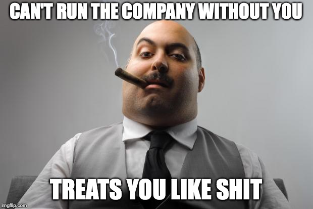 Scumbag Boss | CAN'T RUN THE COMPANY WITHOUT YOU TREATS YOU LIKE SHIT | image tagged in memes,scumbag boss,AdviceAnimals | made w/ Imgflip meme maker