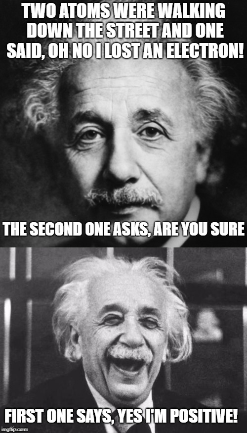 A little physics joke! | TWO ATOMS WERE WALKING DOWN THE STREET AND ONE SAID, OH NO I LOST AN ELECTRON! THE SECOND ONE ASKS, ARE YOU SURE FIRST ONE SAYS, YES I'M POS | image tagged in einstein pun,physics,electricity,atoms,jokes | made w/ Imgflip meme maker