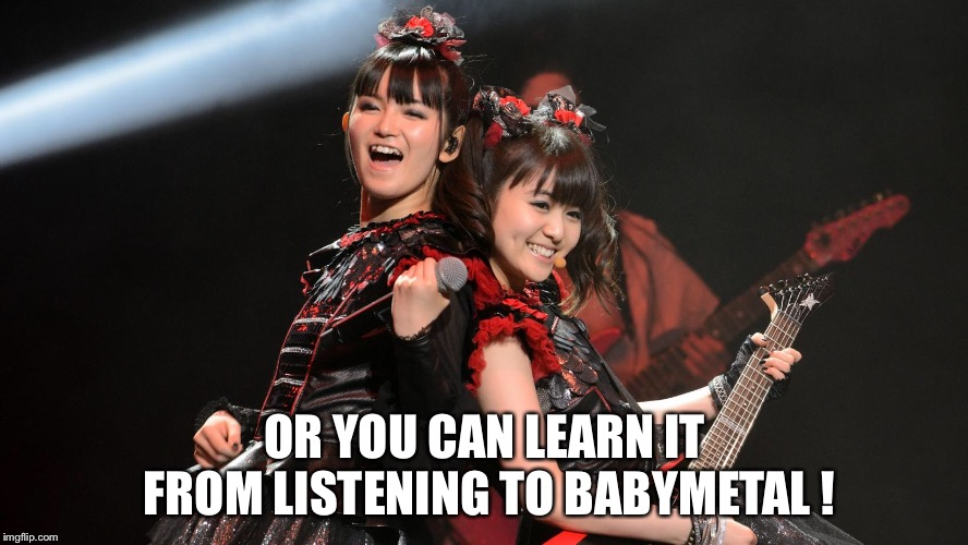 OR YOU CAN LEARN IT FROM LISTENING TO BABYMETAL ! | made w/ Imgflip meme maker