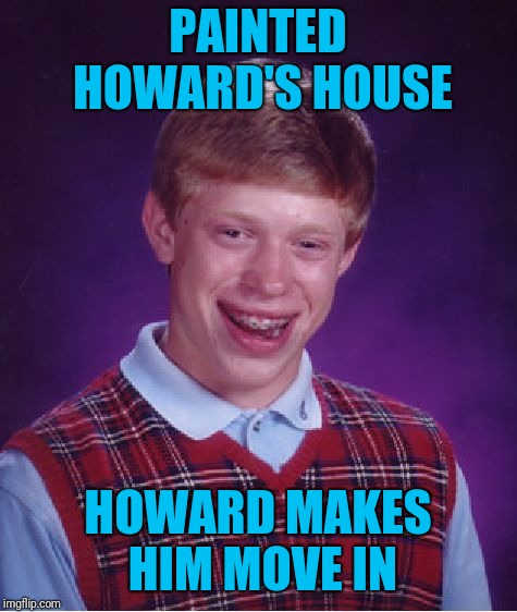 Bad Luck Brian Meme | PAINTED HOWARD'S HOUSE HOWARD MAKES HIM MOVE IN | image tagged in memes,bad luck brian | made w/ Imgflip meme maker