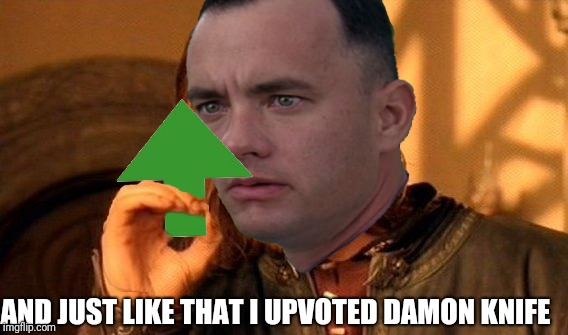 AND JUST LIKE THAT I UPVOTED DAMON KNIFE | made w/ Imgflip meme maker