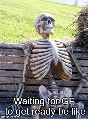 Waiting Skeleton Meme | Waiting for GF to get ready be like | image tagged in memes,waiting skeleton | made w/ Imgflip meme maker