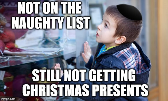 Happy Chanukah my Friends! | NOT ON THE NAUGHTY LIST STILL NOT GETTING CHRISTMAS PRESENTS | image tagged in jewish,chanukah | made w/ Imgflip meme maker