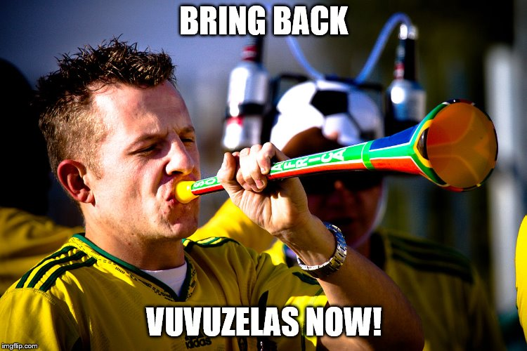 BRING BACK VUVUZELAS NOW! | image tagged in my vuvuzela | made w/ Imgflip meme maker