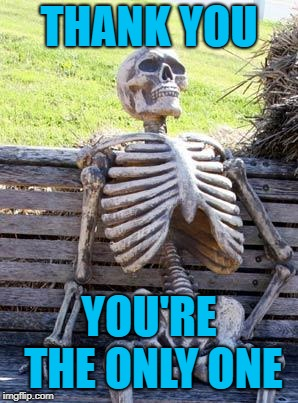 Waiting Skeleton Meme | THANK YOU YOU'RE THE ONLY ONE | image tagged in memes,waiting skeleton | made w/ Imgflip meme maker