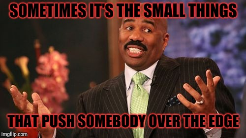 Steve Harvey Meme | SOMETIMES IT'S THE SMALL THINGS THAT PUSH SOMEBODY OVER THE EDGE | image tagged in memes,steve harvey | made w/ Imgflip meme maker