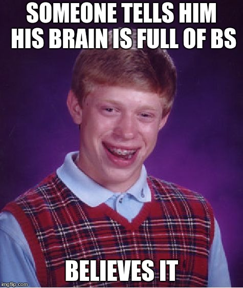 Bad Luck Brian Meme | SOMEONE TELLS HIM HIS BRAIN IS FULL OF BS BELIEVES IT | image tagged in memes,bad luck brian | made w/ Imgflip meme maker