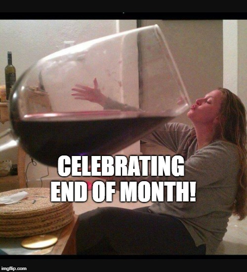 CELEBRATING END OF MONTH! | image tagged in drinking wine | made w/ Imgflip meme maker