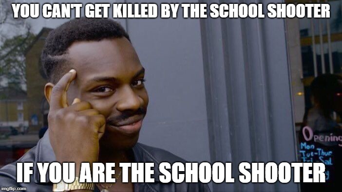 Roll Safe Think About It Meme | YOU CAN'T GET KILLED BY THE SCHOOL SHOOTER IF YOU ARE THE SCHOOL SHOOTER | image tagged in memes,roll safe think about it | made w/ Imgflip meme maker