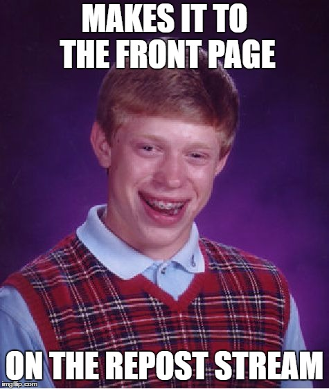 Bad Luck Brian Meme | MAKES IT TO THE FRONT PAGE ON THE REPOST STREAM | image tagged in memes,bad luck brian | made w/ Imgflip meme maker