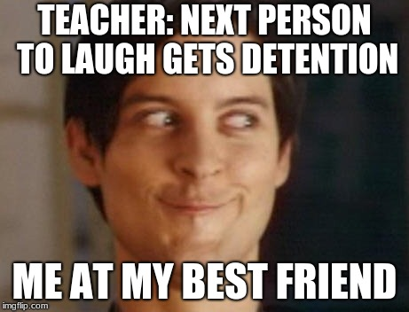 Spiderman Peter Parker Meme | TEACHER: NEXT PERSON TO LAUGH GETS DETENTION ME AT MY BEST FRIEND | image tagged in memes,spiderman peter parker | made w/ Imgflip meme maker