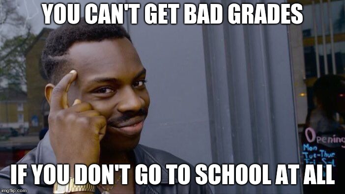 Roll Safe Think About It Meme | YOU CAN'T GET BAD GRADES IF YOU DON'T GO TO SCHOOL AT ALL | image tagged in memes,roll safe think about it | made w/ Imgflip meme maker