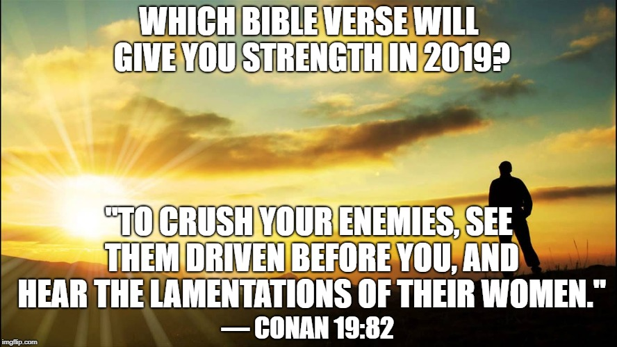 "Conan's Inspiration Bible Verse | WHICH BIBLE VERSE WILL GIVE YOU STRENGTH IN 2019? ""TO CRUSH YOUR ENEMIES, SEE THEM DRIVEN BEFORE YOU, AND HEAR THE LAMENTATIONS OF THEIR WOM 