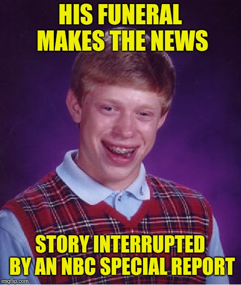 Bad Luck Brian Meme | HIS FUNERAL MAKES THE NEWS STORY INTERRUPTED BY AN NBC SPECIAL REPORT | image tagged in memes,bad luck brian | made w/ Imgflip meme maker