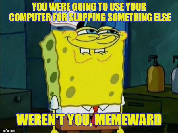 Don't You Squidward | YOU WERE GOING TO USE YOUR COMPUTER FOR SLAPPING SOMETHING ELSE WEREN'T YOU, MEMEWARD | image tagged in don't you squidward | made w/ Imgflip meme maker
