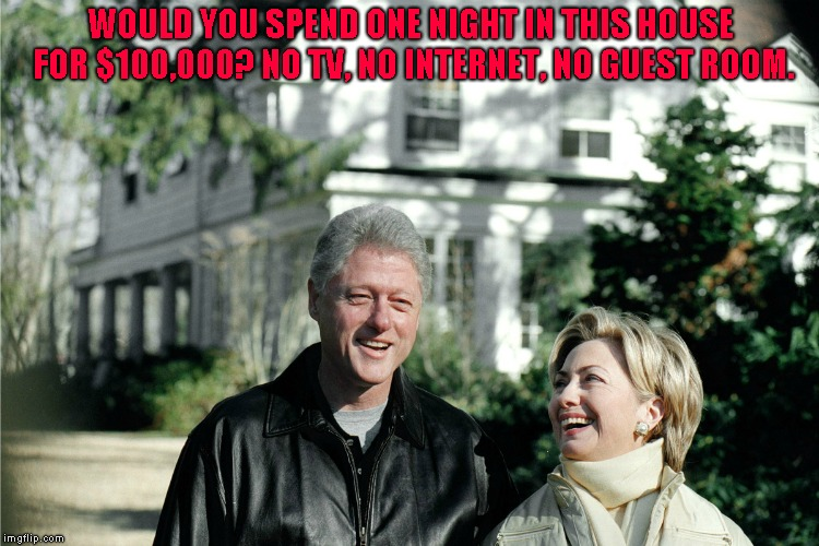 All the cigars you want however... | WOULD YOU SPEND ONE NIGHT IN THIS HOUSE FOR $100,000? NO TV, NO INTERNET, NO GUEST ROOM. | image tagged in the clintons | made w/ Imgflip meme maker