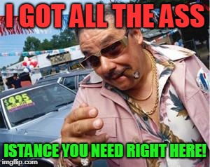 used car salesman | I GOT ALL THE ASS ISTANCE YOU NEED RIGHT HERE! | image tagged in used car salesman | made w/ Imgflip meme maker