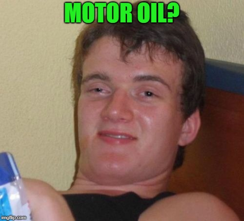 10 Guy Meme | MOTOR OIL? | image tagged in memes,10 guy | made w/ Imgflip meme maker