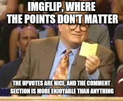 Here's to the comment section! | IMGFLIP, WHERE THE POINTS DON'T MATTER THE UPVOTES ARE NICE, AND THE COMMENT SECTION IS MORE ENJOYABLE THAN ANYTHING | image tagged in whos line is it anyway,imgflip,comment section | made w/ Imgflip meme maker