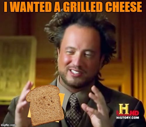 Ancient Aliens Meme | I WANTED A GRILLED CHEESE | image tagged in memes,ancient aliens | made w/ Imgflip meme maker