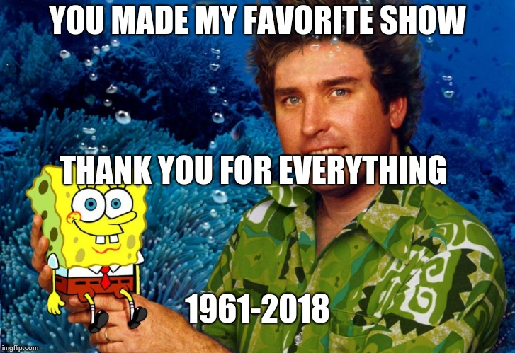 RIP Stephen Hillenburg | YOU MADE MY FAVORITE SHOW THANK YOU FOR EVERYTHING 1961-2018 | image tagged in rip stephen hillenburg | made w/ Imgflip meme maker