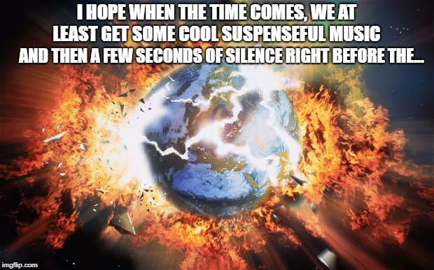 Where's the Kaboom?? | I HOPE WHEN THE TIME COMES, WE AT LEAST GET SOME COOL SUSPENSEFUL MUSIC AND THEN A FEW SECONDS OF SILENCE RIGHT BEFORE THE... | image tagged in end of the world,apocalypse | made w/ Imgflip meme maker