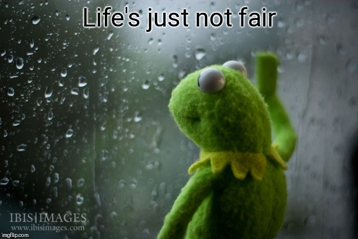kermit window | Life's just not fair | image tagged in kermit window | made w/ Imgflip meme maker