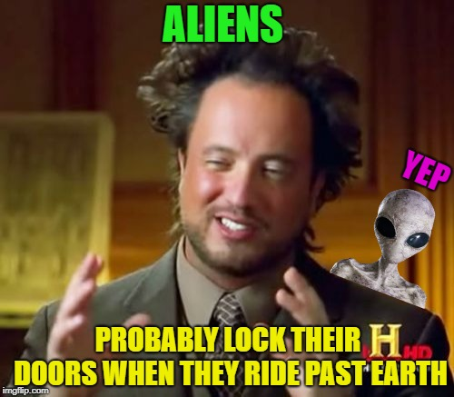 Aliens | ALIENS PROBABLY LOCK THEIR DOORS WHEN THEY RIDE PAST EARTH YEP | image tagged in memes,ancient aliens,funny | made w/ Imgflip meme maker